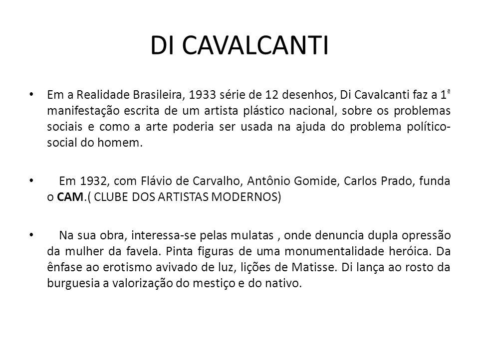 DI CAVALCANTI Em a Realidade Brasileira, 1933 série de 12 desenhos, Di Cavalcanti faz a 1 ª manifestação escrita de um artista plástico nacional, sobre os problemas sociais e como a arte poderia ser usada na ajuda do problema político- social do homem.