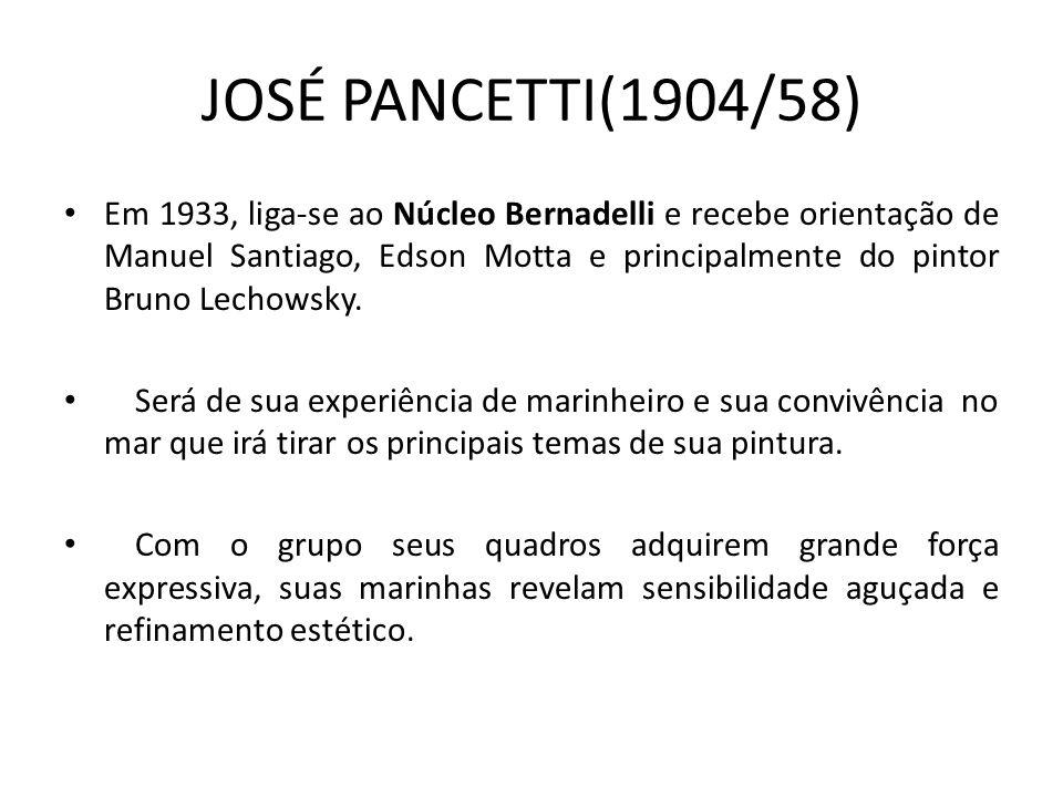 JOSÉ PANCETTI(1904/58) Em 1933, liga-se ao Núcleo Bernadelli e recebe orientação de Manuel Santiago, Edson Motta e principalmente do pintor Bruno Lechowsky.