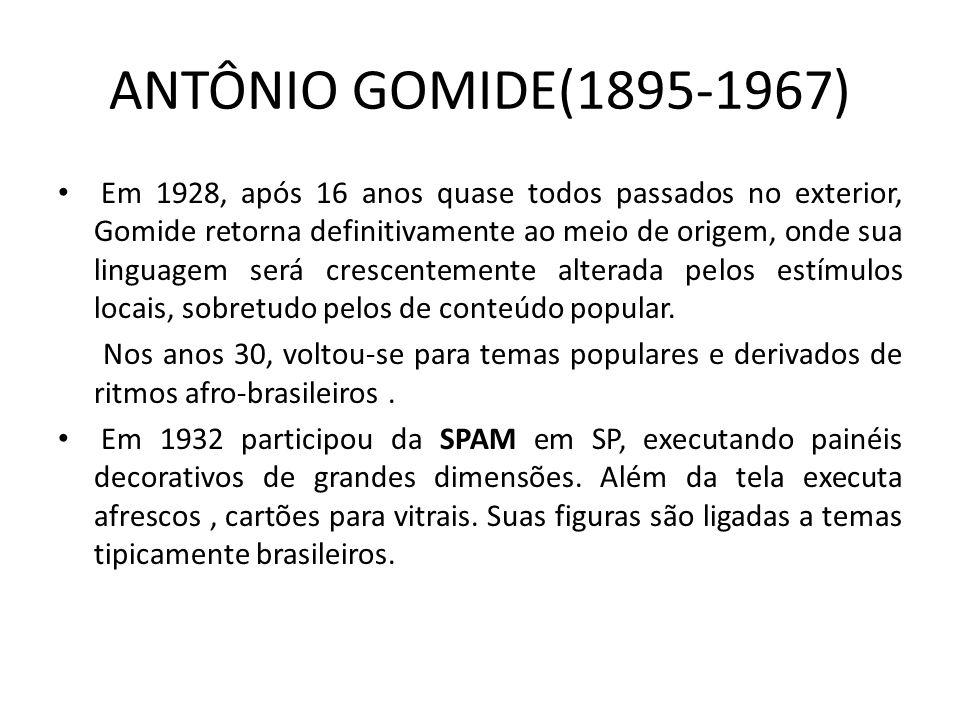 ANTÔNIO GOMIDE(1895-1967) Em 1928, após 16 anos quase todos passados no exterior, Gomide retorna definitivamente ao meio de origem, onde sua linguagem será crescentemente alterada pelos estímulos locais, sobretudo pelos de conteúdo popular.
