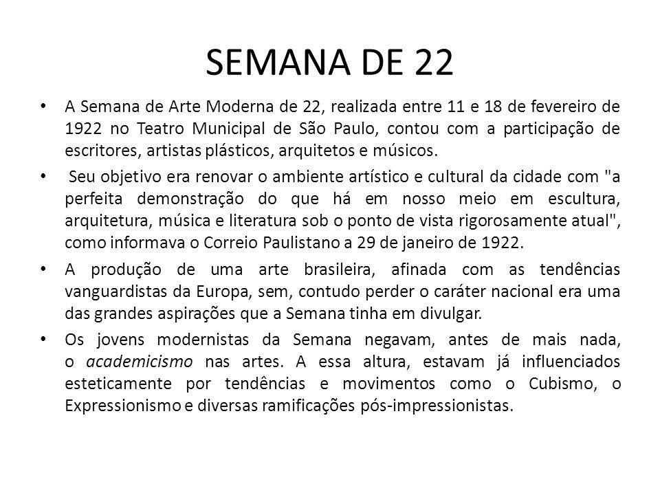 SEMANA DE 22 A Semana de Arte Moderna de 22, realizada entre 11 e 18 de fevereiro de 1922 no Teatro Municipal de São Paulo, contou com a participação de escritores, artistas plásticos, arquitetos e músicos.