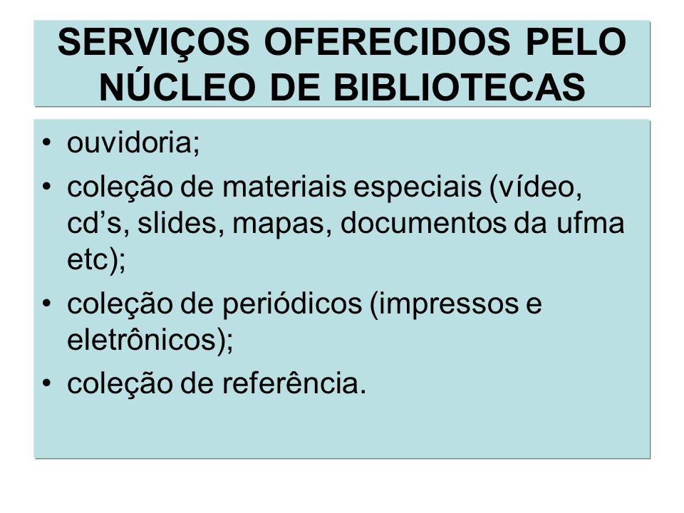 ouvidoria; coleção de materiais especiais (vídeo, cds, slides, mapas, documentos da ufma etc); coleção de periódicos (impressos e eletrônicos); coleção de referência.