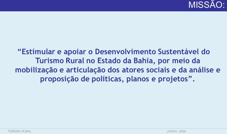 TURISMO RURALJUNHO - 2008 MISSÃO: Estímular e apoiar o Desenvolvimento Sustentável do Turismo Rural no Estado da Bahia, por meio da mobilização e arti