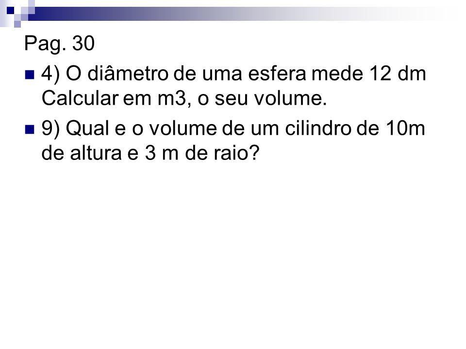 Pag. 30 4) O diâmetro de uma esfera mede 12 dm Calcular em m3, o seu volume. 9) Qual e o volume de um cilindro de 10m de altura e 3 m de raio?