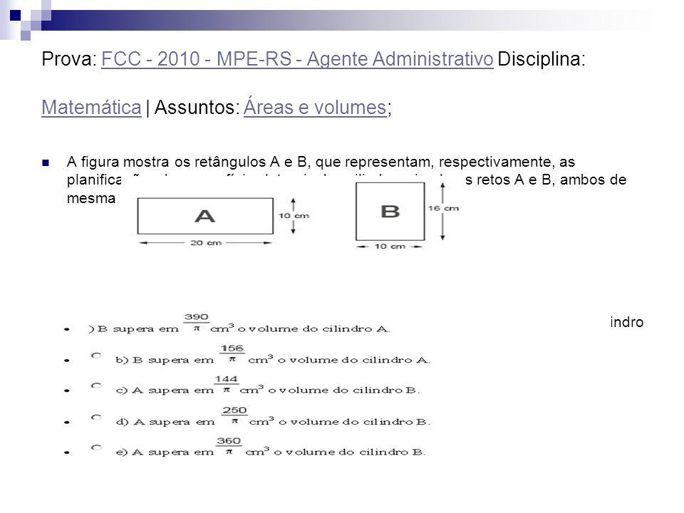 Prova: FCC - 2010 - MPE-RS - Agente Administrativo Disciplina: Matemática   Assuntos: Áreas e volumes; FCC - 2010 - MPE-RS - Agente Administrativo Mat