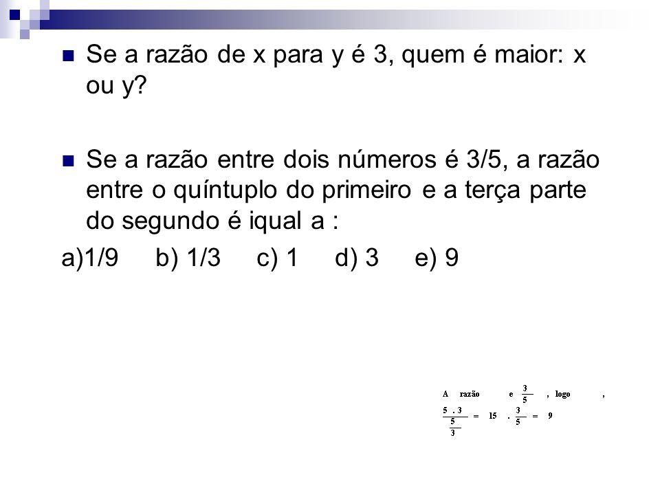Se a razão de x para y é 3, quem é maior: x ou y? Se a razão entre dois números é 3/5, a razão entre o quíntuplo do primeiro e a terça parte do segund