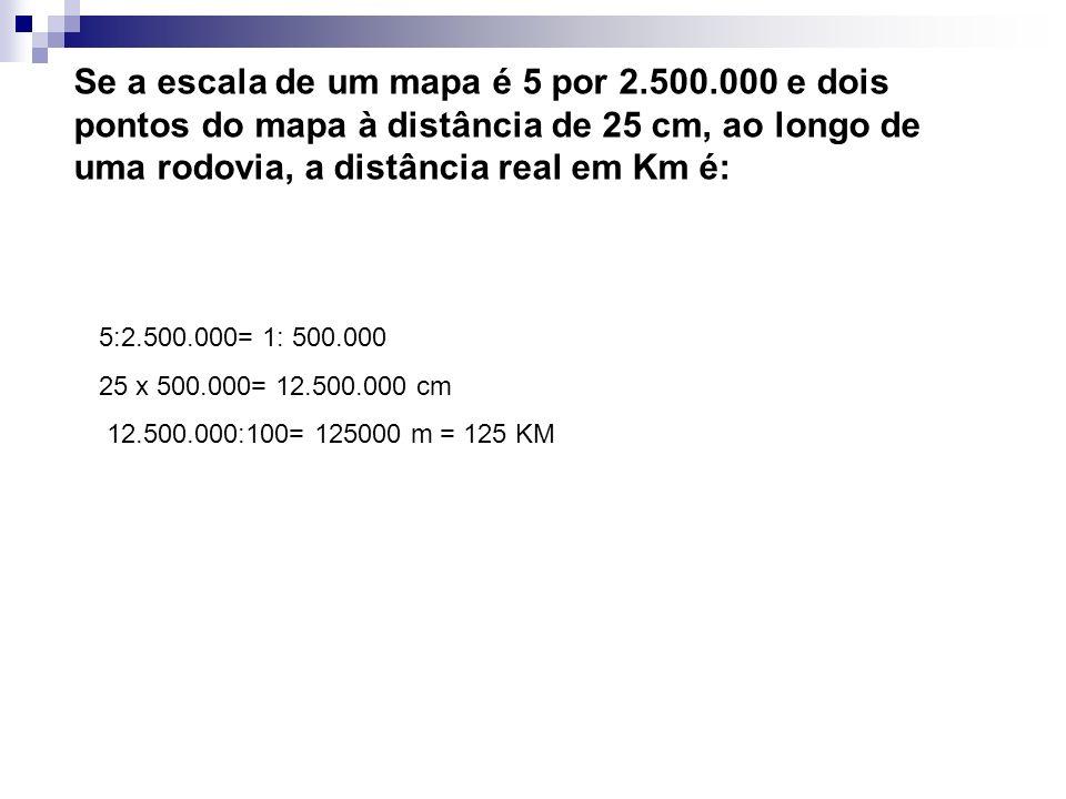 Se a escala de um mapa é 5 por 2.500.000 e dois pontos do mapa à distância de 25 cm, ao longo de uma rodovia, a distância real em Km é: 5:2.500.000= 1