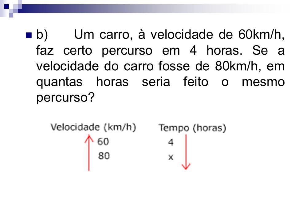 b) Um carro, à velocidade de 60km/h, faz certo percurso em 4 horas. Se a velocidade do carro fosse de 80km/h, em quantas horas seria feito o mesmo per