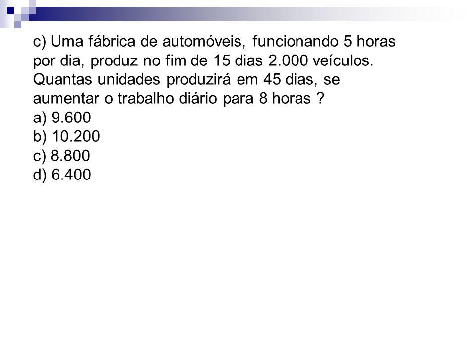 c) Uma fábrica de automóveis, funcionando 5 horas por dia, produz no fim de 15 dias 2.000 veículos. Quantas unidades produzirá em 45 dias, se aumentar