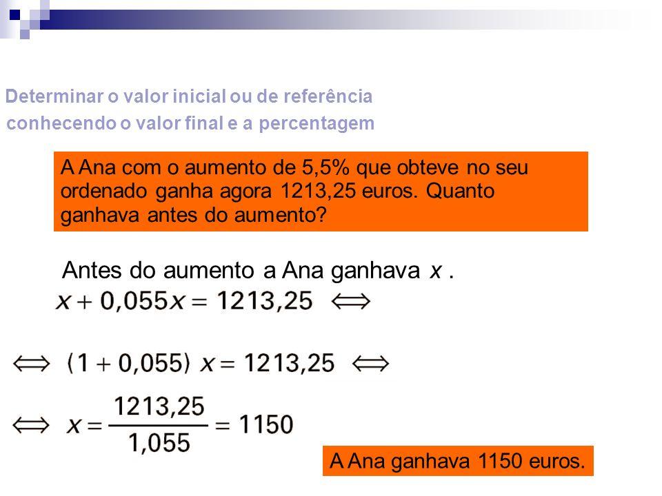 Determinar o valor inicial ou de referência conhecendo o valor final e a percentagem A Ana com o aumento de 5,5% que obteve no seu ordenado ganha agor
