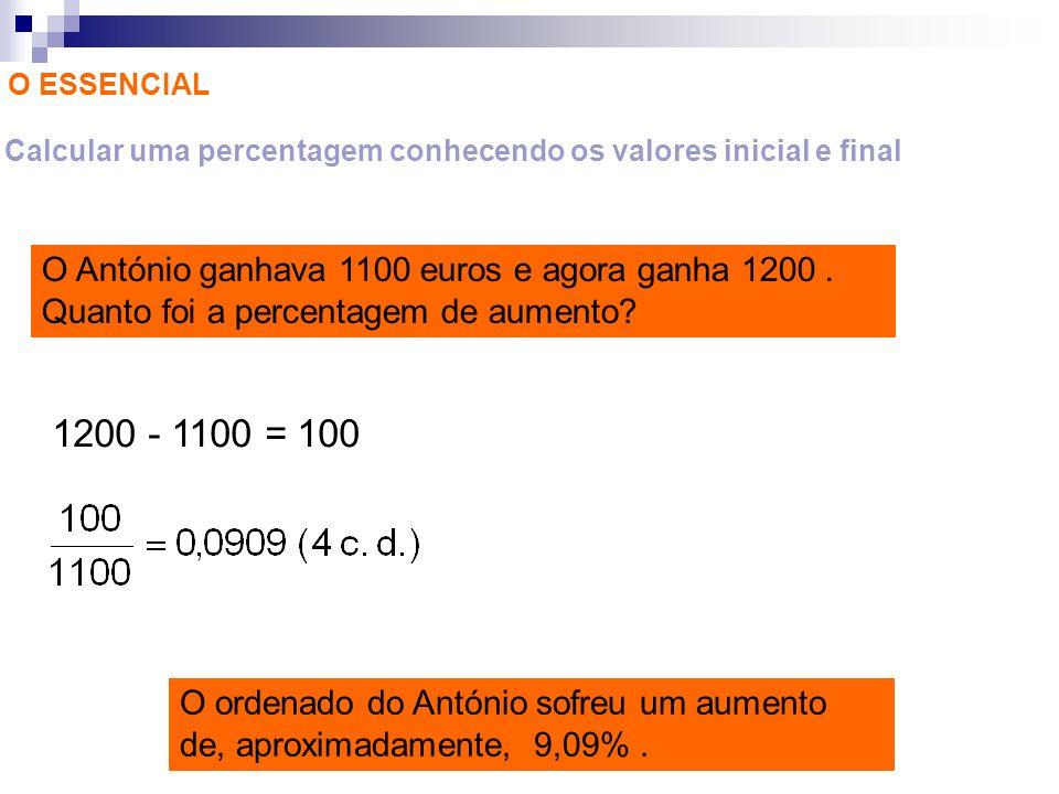 O ESSENCIAL Calcular uma percentagem conhecendo os valores inicial e final O António ganhava 1100 euros e agora ganha 1200. Quanto foi a percentagem d