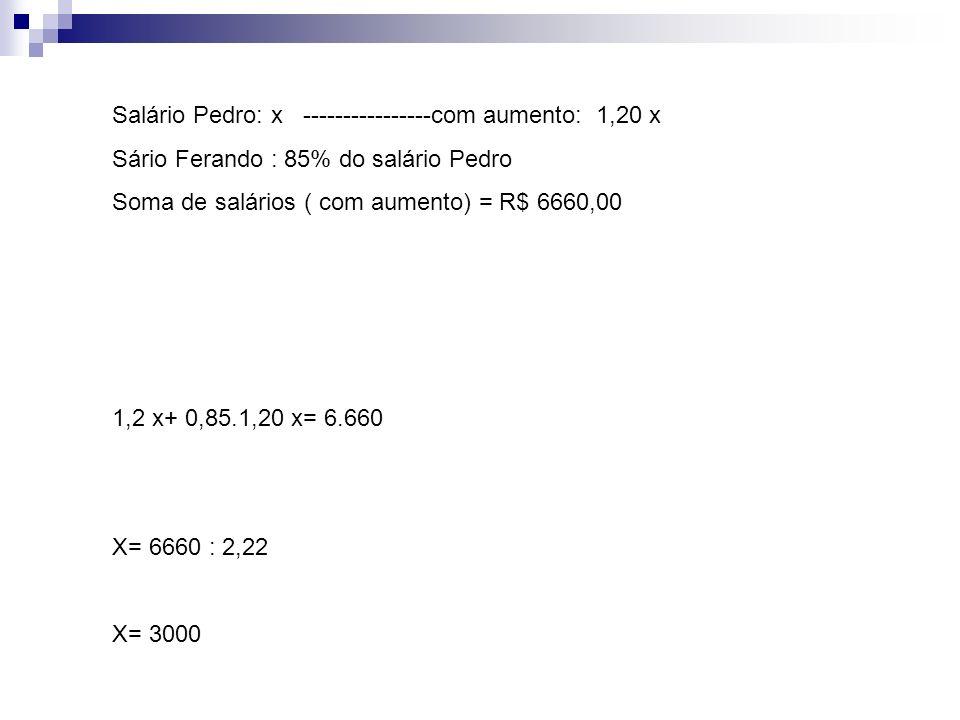 Salário Pedro: x ----------------com aumento: 1,20 x Sário Ferando : 85% do salário Pedro Soma de salários ( com aumento) = R$ 6660,00 1,2 x+ 0,85.1,2