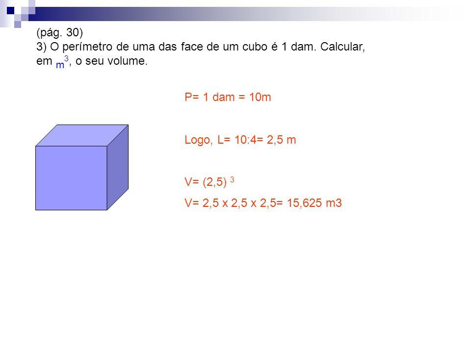 (pág. 30) 3) O perímetro de uma das face de um cubo é 1 dam. Calcular, em m 3, o seu volume. P= 1 dam = 10m Logo, L= 10:4= 2,5 m V= (2,5) 3 V= 2,5 x 2
