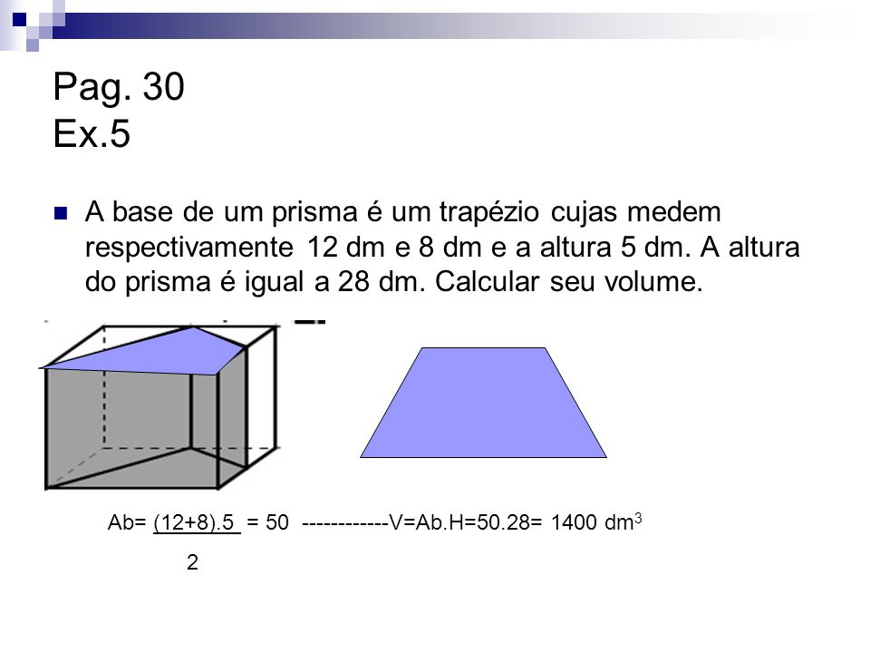 Pag. 30 Ex.5 A base de um prisma é um trapézio cujas medem respectivamente 12 dm e 8 dm e a altura 5 dm. A altura do prisma é igual a 28 dm. Calcular
