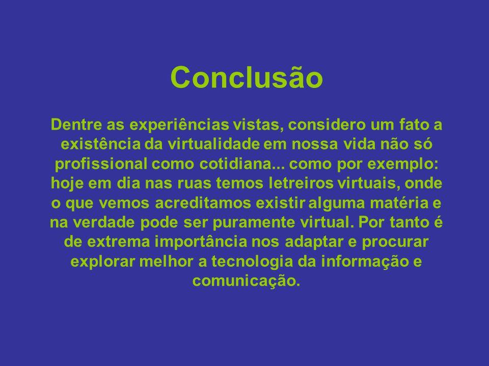 Conclusão Dentre as experiências vistas, considero um fato a existência da virtualidade em nossa vida não só profissional como cotidiana...