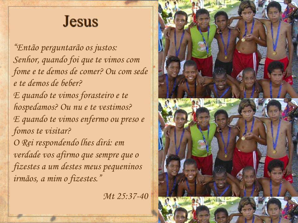 Jesus Então perguntarão os justos: Senhor, quando foi que te vimos com fome e te demos de comer.