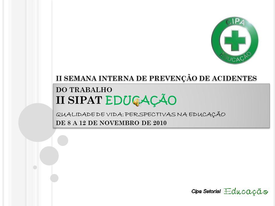 II SEMANA INTERNA DE PREVENÇÃO DE ACIDENTES DO TRABALHO II SIPAT EDUCAÇÃO QUALIDADE DE VIDA: PERSPECTIVAS NA EDUCAÇÃO DE 8 A 12 DE NOVEMBRO DE 2010
