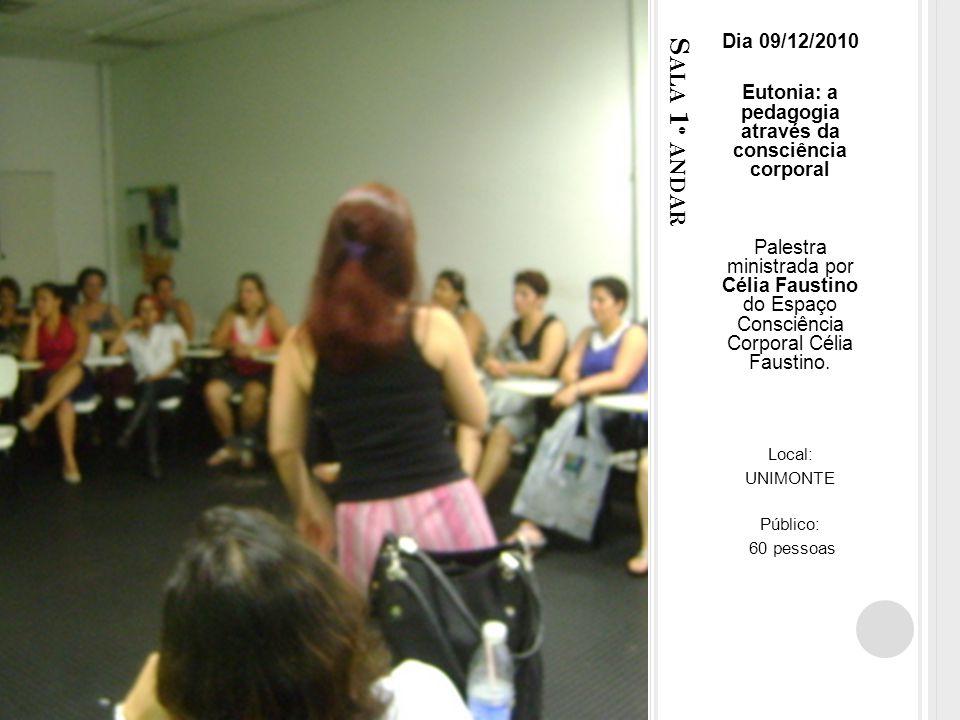 S ALA 1 º ANDAR Dia 09/12/2010 Eutonia: a pedagogia através da consciência corporal Palestra ministrada por Célia Faustino do Espaço Consciência Corporal Célia Faustino.