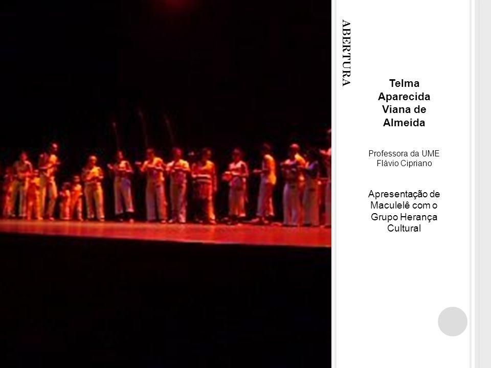 ABERTURA Telma Aparecida Viana de Almeida Professora da UME Flávio Cipriano Apresentação de Maculelê com o Grupo Herança Cultural