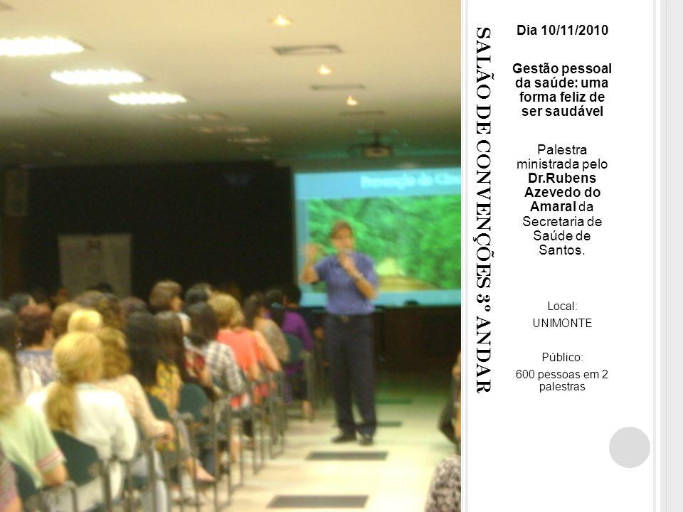 SALÃO DE CONVENÇÕES 3º ANDAR Dia 10/11/2010 Gestão pessoal da saúde: uma forma feliz de ser saudável Palestra ministrada pelo Dr.Rubens Azevedo do Amaral da Secretaria de Saúde de Santos.