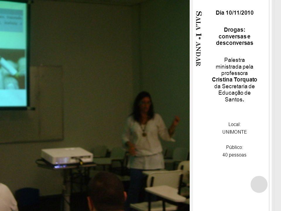 S ALA 1 º ANDAR Dia 10/11/2010 Drogas: conversas e desconversas Palestra ministrada pela professora Cristina Torquato da Secretaria de Educação de Santos.