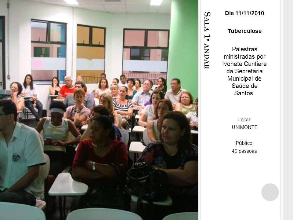 S ALA 1 º ANDAR Dia 11/11/2010 Tuberculose Palestras ministradas por Ivonete Cuntiere da Secretaria Municipal de Saúde de Santos.
