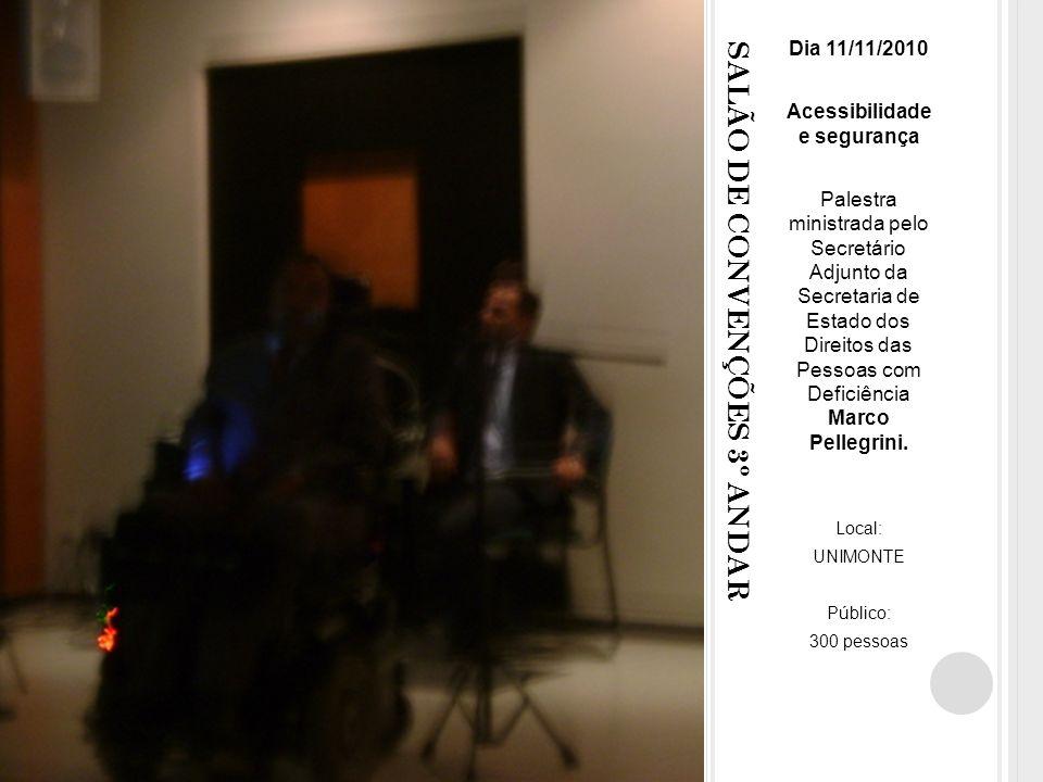 SALÃO DE CONVENÇÕES 3º ANDAR Dia 11/11/2010 Acessibilidade e segurança Palestra ministrada pelo Secretário Adjunto da Secretaria de Estado dos Direitos das Pessoas com Deficiência Marco Pellegrini.