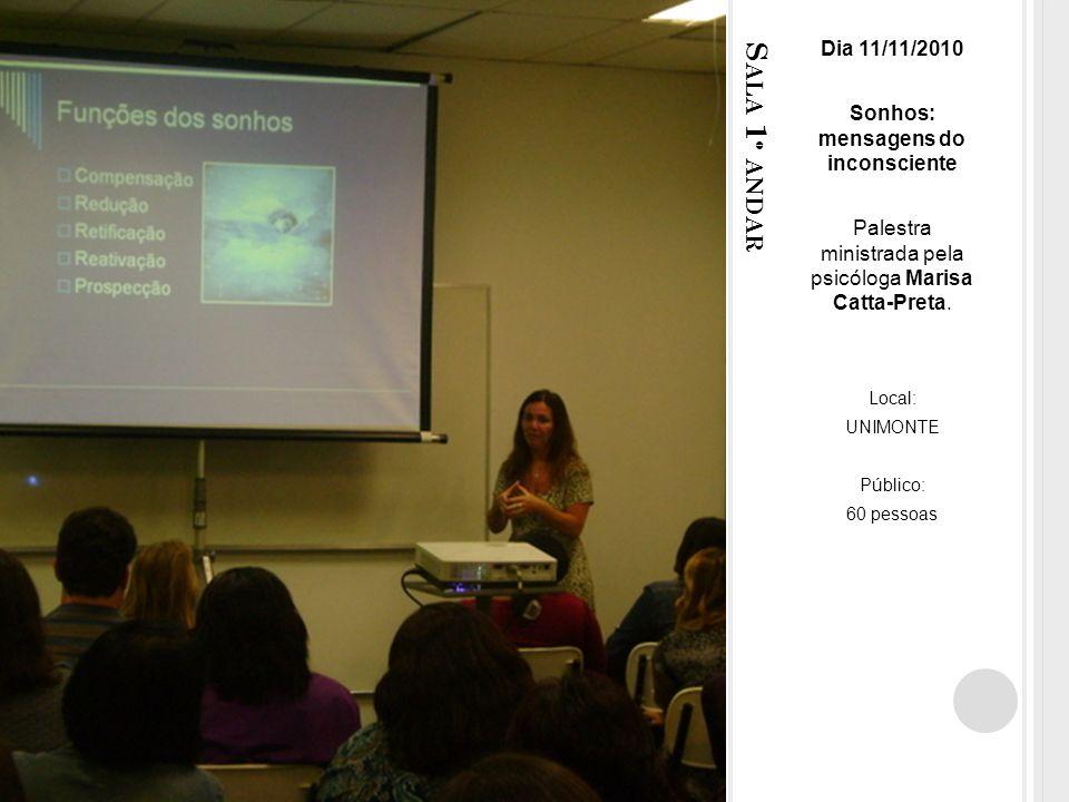 S ALA 1 º ANDAR Dia 11/11/2010 Sonhos: mensagens do inconsciente Palestra ministrada pela psicóloga Marisa Catta-Preta.