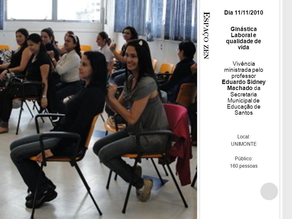 E SPAÇO ZEN Dia 11/11/2010 Ginástica Laboral e qualidade de vida Vivência ministrada pelo professor Eduardo Sidney Machado da Secretaria Municipal de Educação de Santos Local: UNIMONTE Público: 160 pessoas