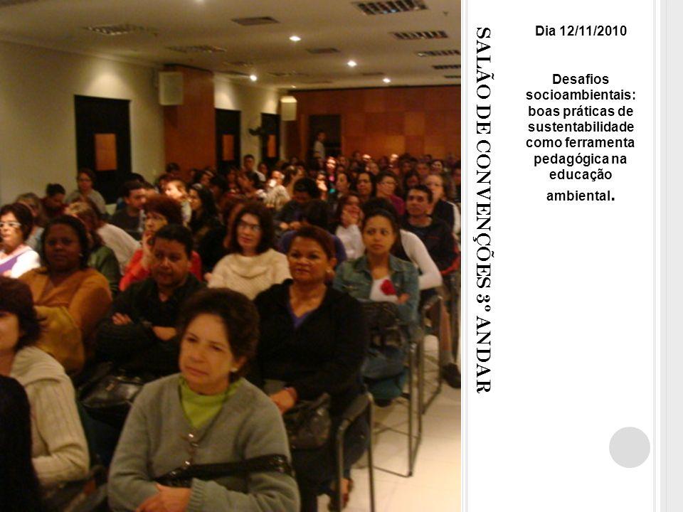 SALÃO DE CONVENÇÕES 3º ANDAR Dia 12/11/2010 Desafios socioambientais: boas práticas de sustentabilidade como ferramenta pedagógica na educação ambiental.