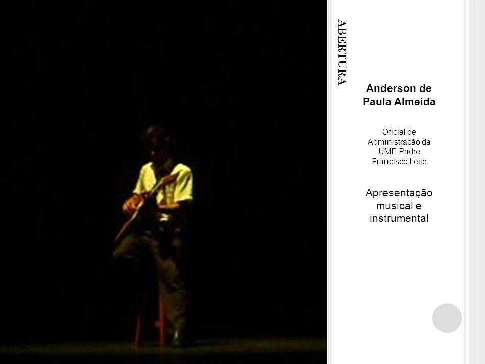 ABERTURA Anderson de Paula Almeida Oficial de Administração da UME Padre Francisco Leite Apresentação musical e instrumental