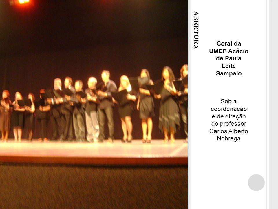 ABERTURA Coral da UMEP Acácio de Paula Leite Sampaio Sob a coordenação e de direção do professor Carlos Alberto Nóbrega