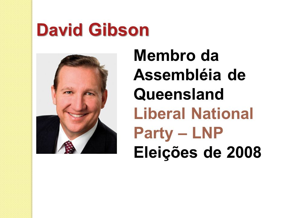 David Gibson Membro da Assembléia de Queensland Liberal National Party – LNP Eleições de 2008