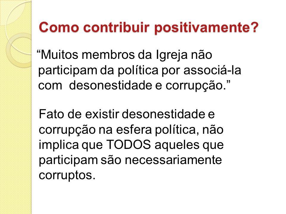 Como contribuir positivamente? Muitos membros da Igreja não participam da política por associá-la com desonestidade e corrupção. Fato de existir deson