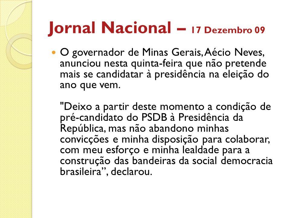 Jornal Nacional – 17 Dezembro 09 O governador de Minas Gerais, Aécio Neves, anunciou nesta quinta-feira que não pretende mais se candidatar à presidên