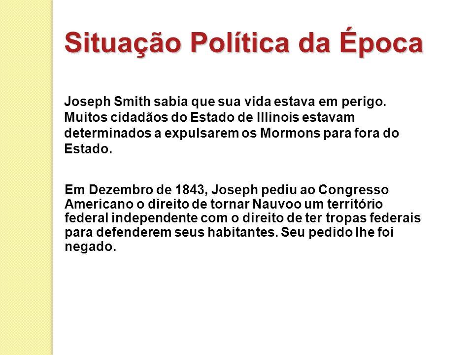 Situação Política da Época Joseph Smith sabia que sua vida estava em perigo. Muitos cidadãos do Estado de Illinois estavam determinados a expulsarem o