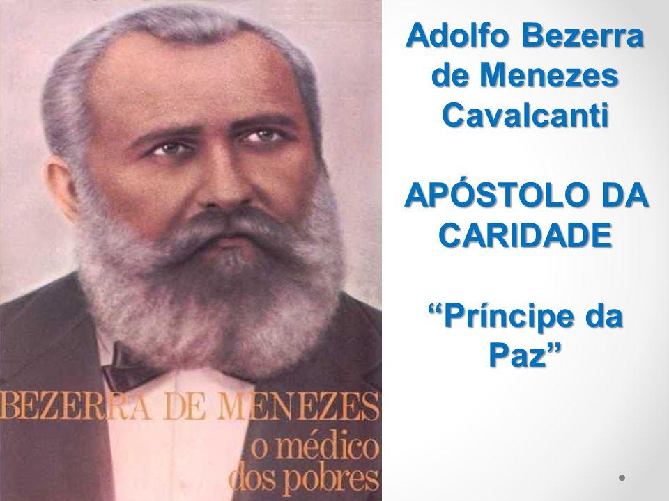 Adolfo Bezerra de Menezes Cavalcanti APÓSTOLO DA CARIDADE Príncipe da Paz