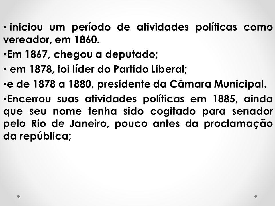 iniciou um período de atividades políticas como vereador, em 1860. Em 1867, chegou a deputado; em 1878, foi líder do Partido Liberal; e de 1878 a 1880