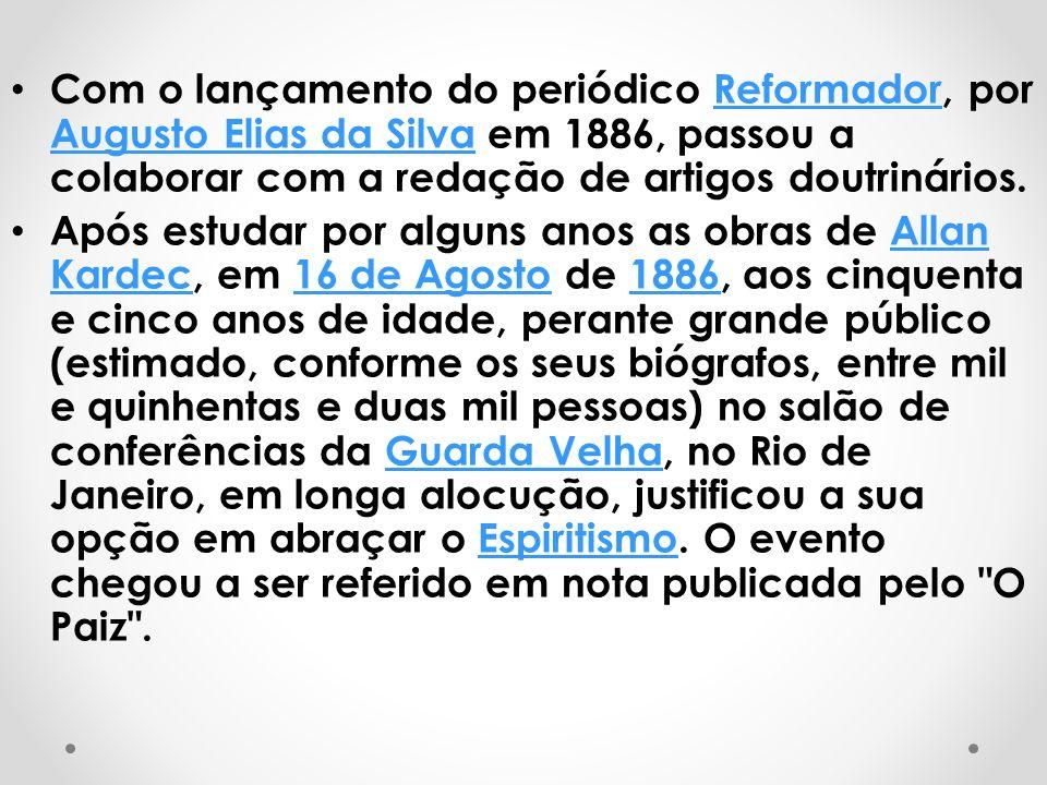 Com o lançamento do periódico Reformador, por Augusto Elias da Silva em 1886, passou a colaborar com a redação de artigos doutrinários.Reformador Augusto Elias da Silva Após estudar por alguns anos as obras de Allan Kardec, em 16 de Agosto de 1886, aos cinquenta e cinco anos de idade, perante grande público (estimado, conforme os seus biógrafos, entre mil e quinhentas e duas mil pessoas) no salão de conferências da Guarda Velha, no Rio de Janeiro, em longa alocução, justificou a sua opção em abraçar o Espiritismo.
