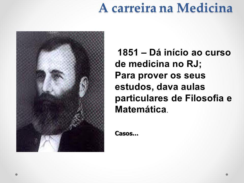 A carreira na Medicina 1851 – Dá início ao curso de medicina no RJ; Para prover os seus estudos, dava aulas particulares de Filosofia e Matemática.Cas