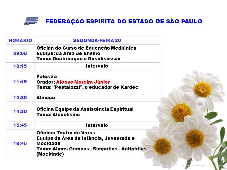 FEDERAÇÃO ESPIRITA DO ESTADO DE SÃO PAULO HORÁRIOSEGUNDA-FEIRA 20 09:00 Oficina do Curso de Educação Mediúnica Equipe: da Área de Ensino Tema: Doutrinação e Desobsessão 10:15Intervalo 11:15 Palestra Orador: Afonso Moreira Júnior Tema: Pestalozzi, o educador de Kardec 12:30Almoço 14:30 Oficina Equipe da Assistência Espiritual Tema: Alcoolismo 15:45Intervalo 16:45 Oficina: Teatro de Varas Equipe da Área de Infância, Juventude e Mocidade Tema: Almas Gêmeas - Simpatias - Antipátias (Mocidade)