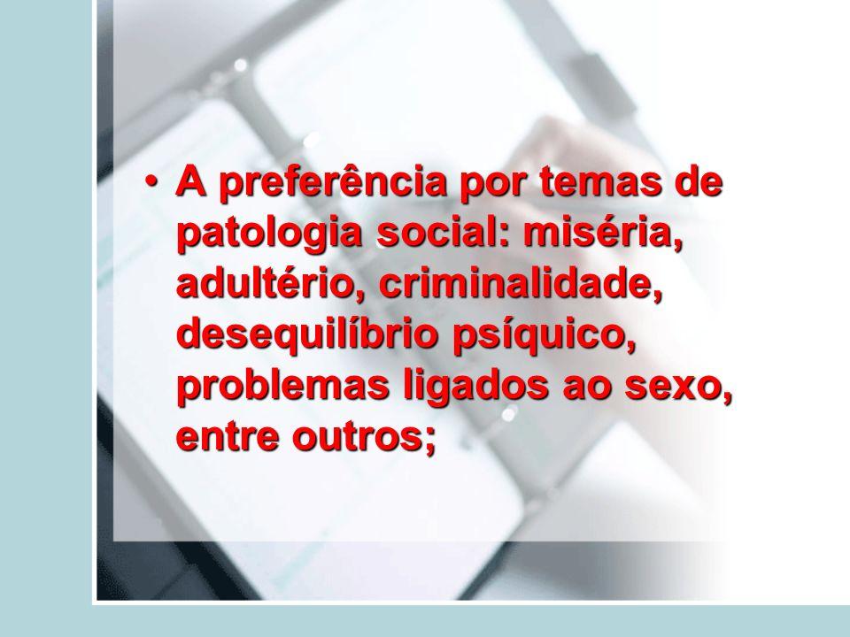 A preferência por temas de patologia social: miséria, adultério, criminalidade, desequilíbrio psíquico, problemas ligados ao sexo, entre outros;A pref