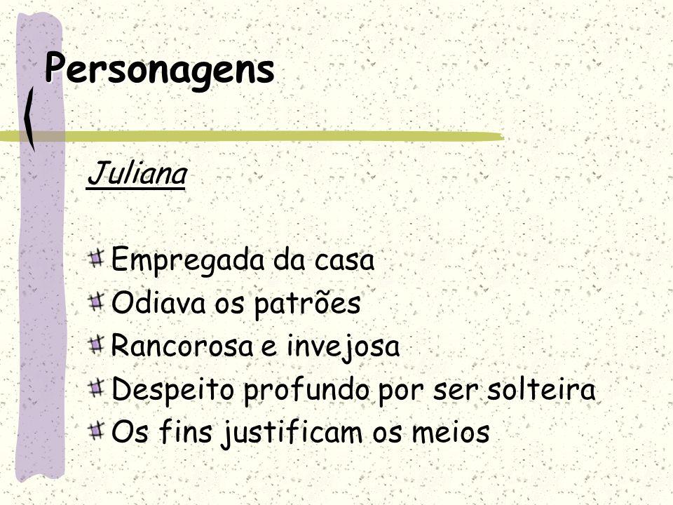 Personagens Juliana Empregada da casa Odiava os patrões Rancorosa e invejosa Despeito profundo por ser solteira Os fins justificam os meios