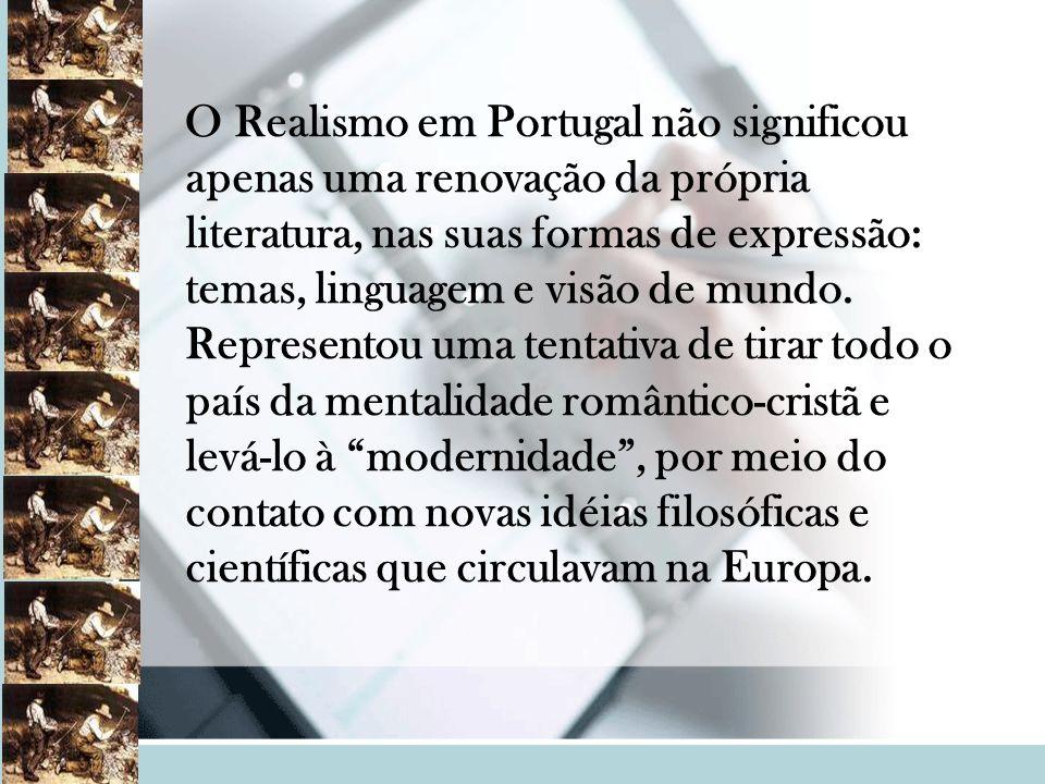 . O Realismo em Portugal não significou apenas uma renovação da própria literatura, nas suas formas de expressão: temas, linguagem e visão de mundo. R