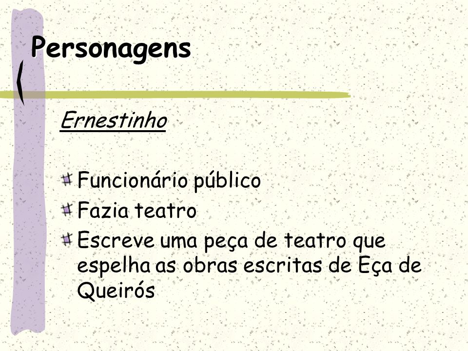 Personagens Ernestinho Funcionário público Fazia teatro Escreve uma peça de teatro que espelha as obras escritas de Eça de Queirós