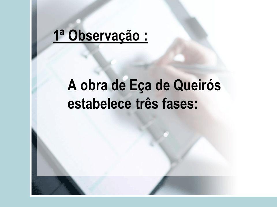 1ª Observação : A obra de Eça de Queirós estabelece três fases:
