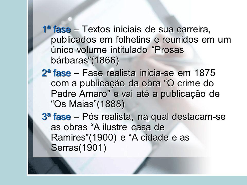 1ª fase – Textos iniciais de sua carreira, publicados em folhetins e reunidos em um único volume intitulado Prosas bárbaras(1866) 2ª fase – Fase reali