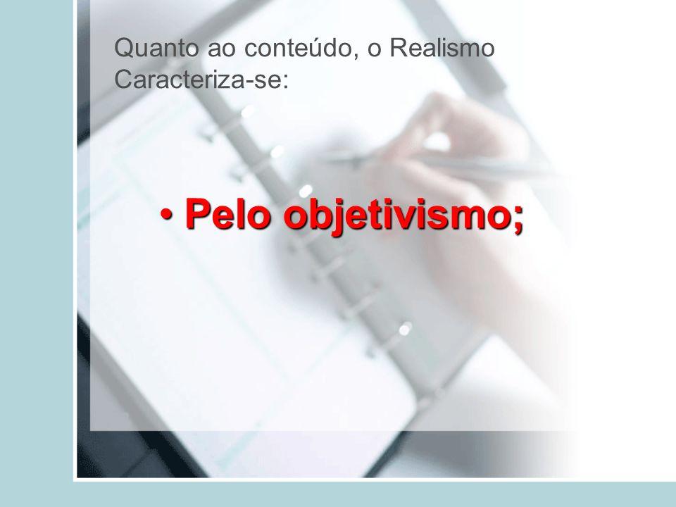 Quanto ao conteúdo, o Realismo Caracteriza-se: Pelo objetivismo;Pelo objetivismo;