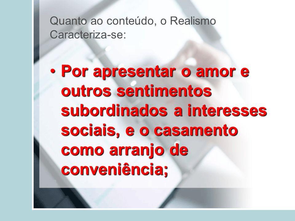 Quanto ao conteúdo, o Realismo Caracteriza-se: Por apresentar o amor e outros sentimentos subordinados a interesses sociais, e o casamento como arranj