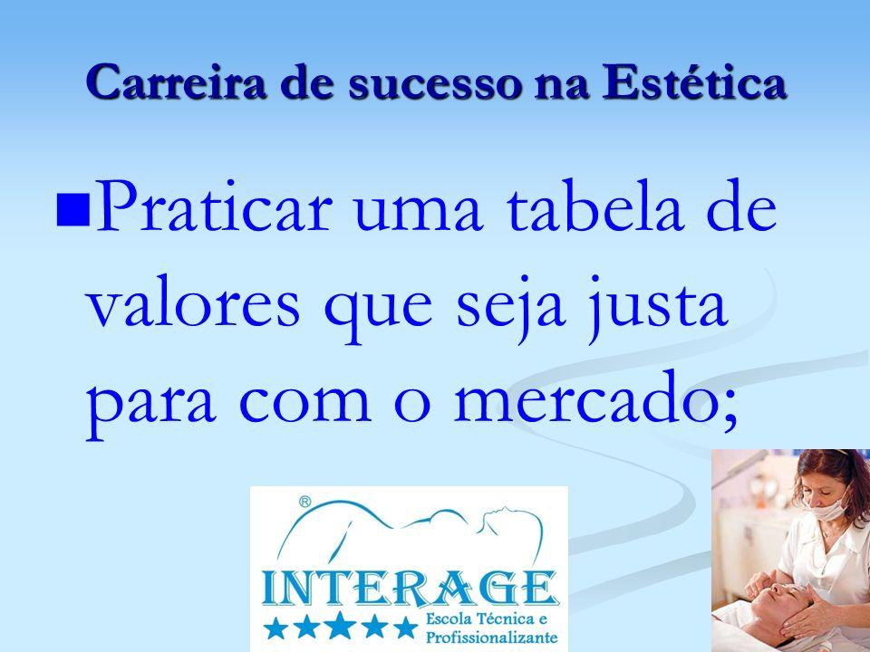 Carreira de sucesso na Estética Praticar uma tabela de valores que seja justa para com o mercado;