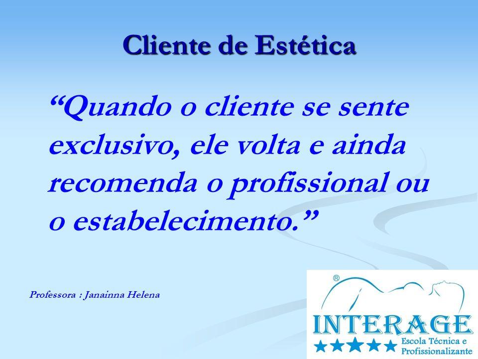 Cliente de Estética Quando o cliente se sente exclusivo, ele volta e ainda recomenda o profissional ou o estabelecimento. Professora : Janainna Helena